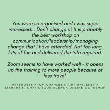 You were so organised and I was super impressed... Don't change it! It is probably the best workshop on communication/leadership/managing change that I have attended. Not too long, lots of fun and delivered the info required. Zoom seems to have worked well – it opens up the training to more people because of less travel.